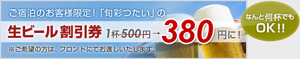 ご宿泊のお客様限定!「旬彩つたい」の生ビール割引券!1杯500円が380円に!
